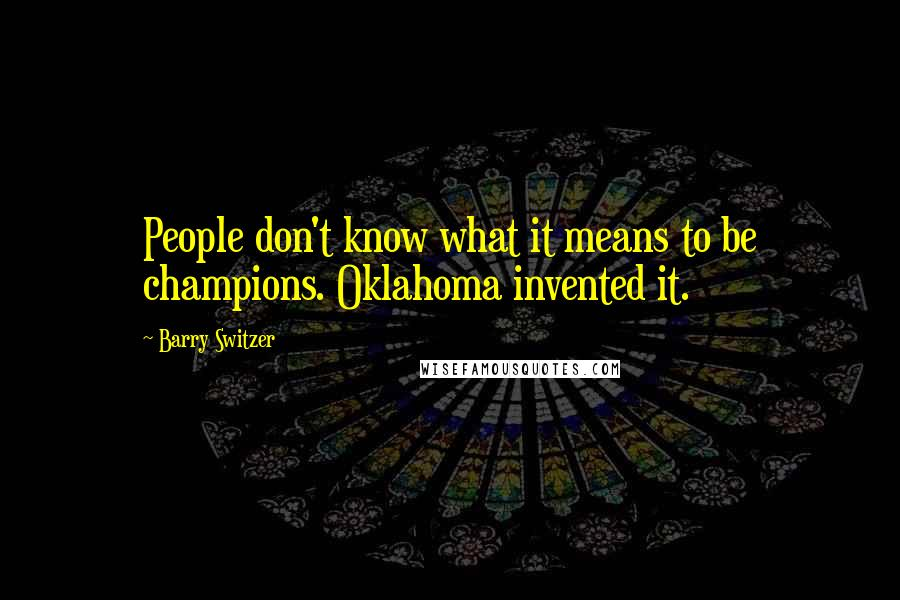 Barry Switzer quotes: People don't know what it means to be champions. Oklahoma invented it.