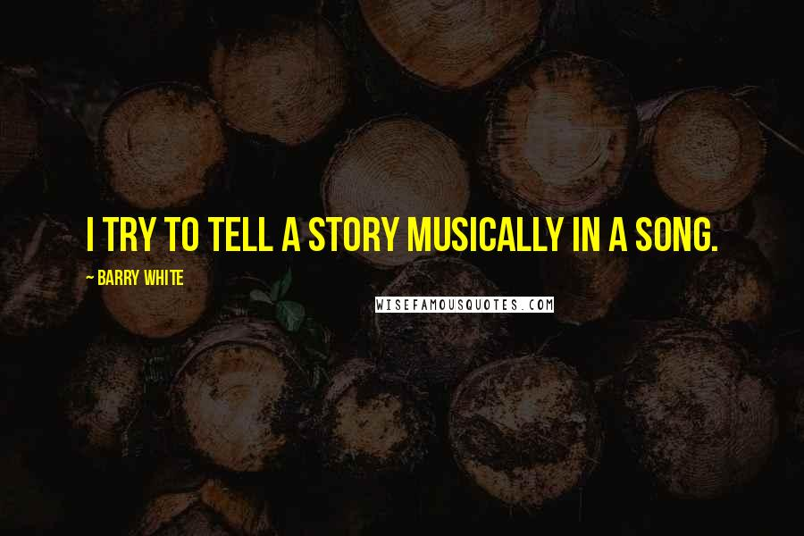 Barry White quotes: I try to tell a story musically in a song.