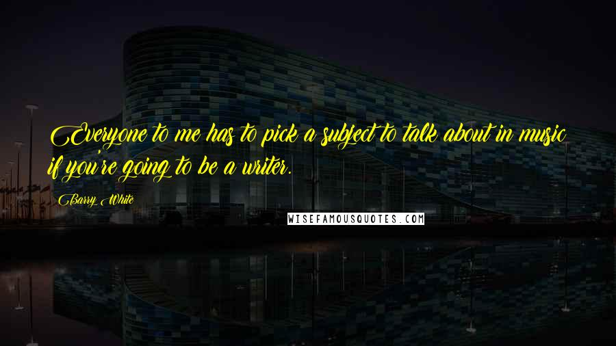 Barry White quotes: Everyone to me has to pick a subject to talk about in music if you're going to be a writer.