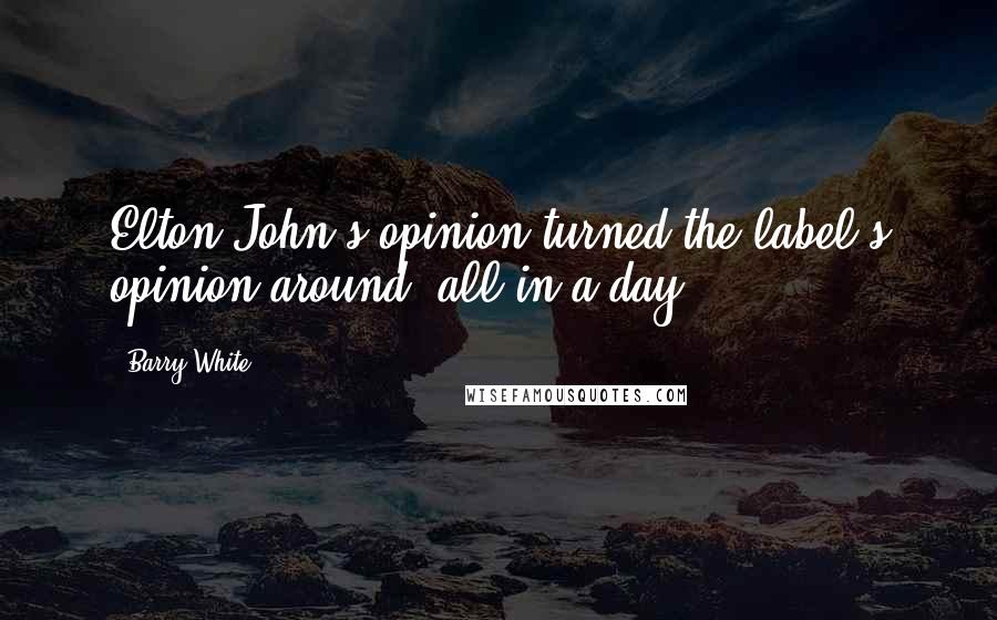Barry White quotes: Elton John's opinion turned the label's opinion around, all in a day.