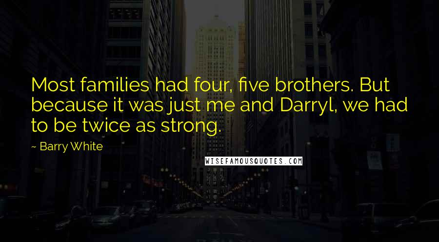 Barry White quotes: Most families had four, five brothers. But because it was just me and Darryl, we had to be twice as strong.
