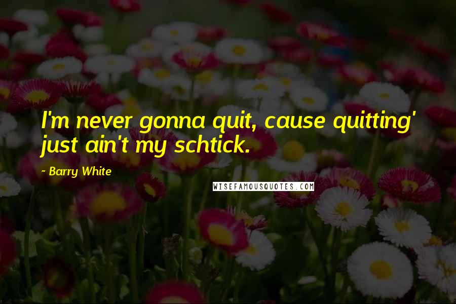 Barry White quotes: I'm never gonna quit, cause quitting' just ain't my schtick.