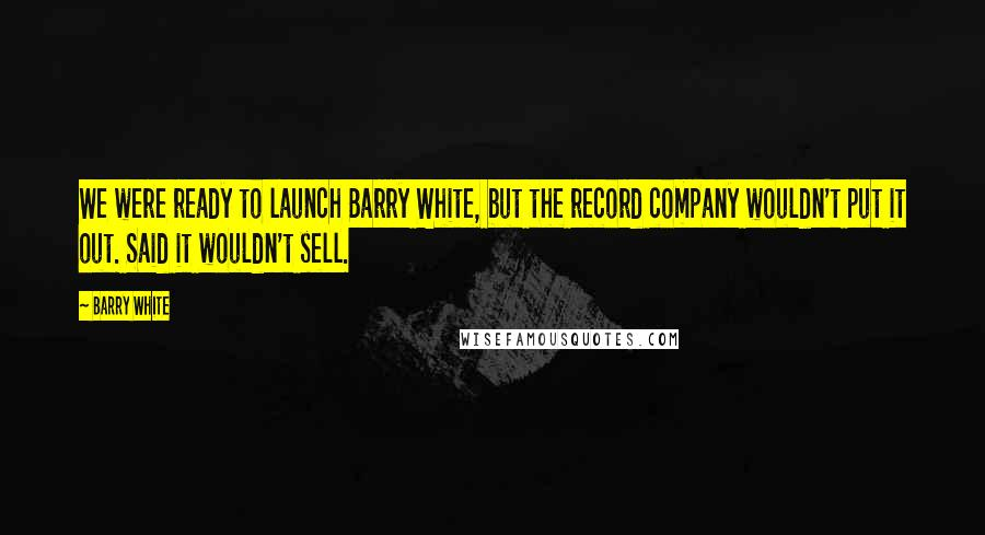 Barry White quotes: We were ready to launch Barry White, but the record company wouldn't put it out. Said it wouldn't sell.