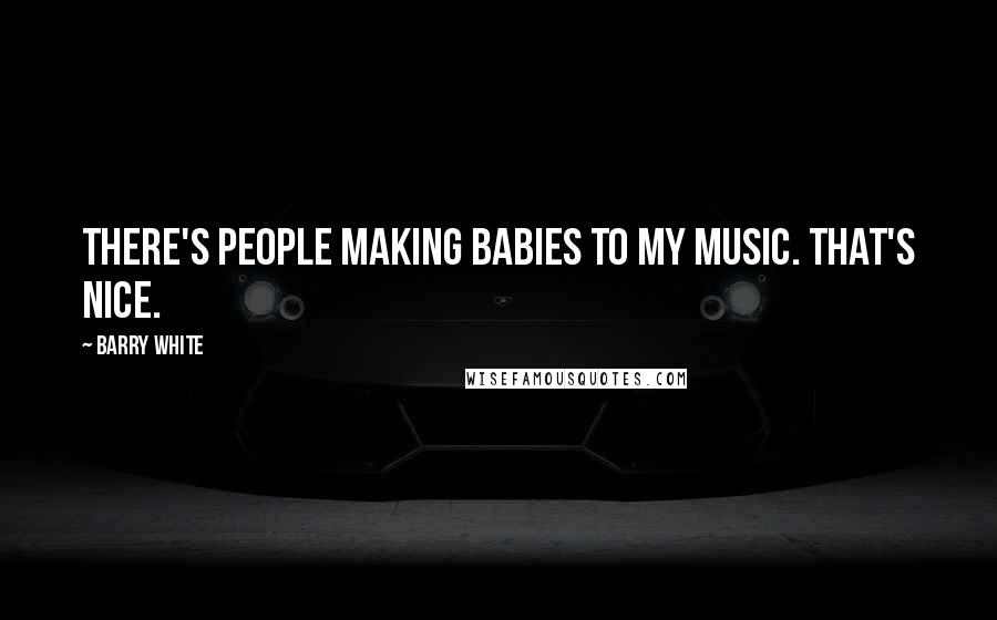 Barry White quotes: There's people making babies to my music. That's nice.