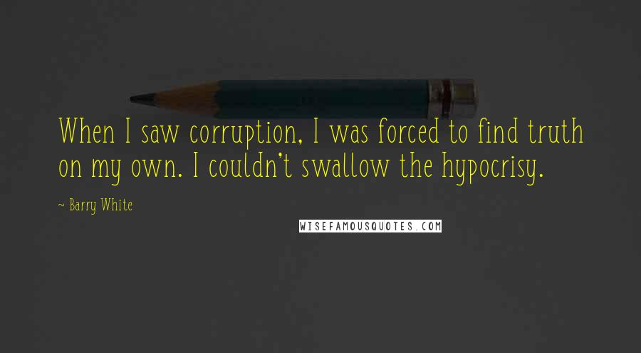 Barry White quotes: When I saw corruption, I was forced to find truth on my own. I couldn't swallow the hypocrisy.