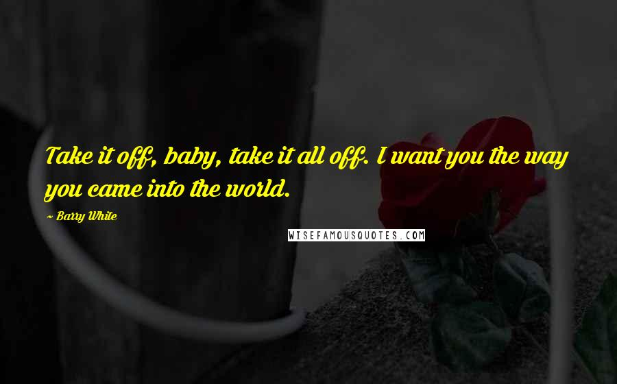 Barry White quotes: Take it off, baby, take it all off. I want you the way you came into the world.