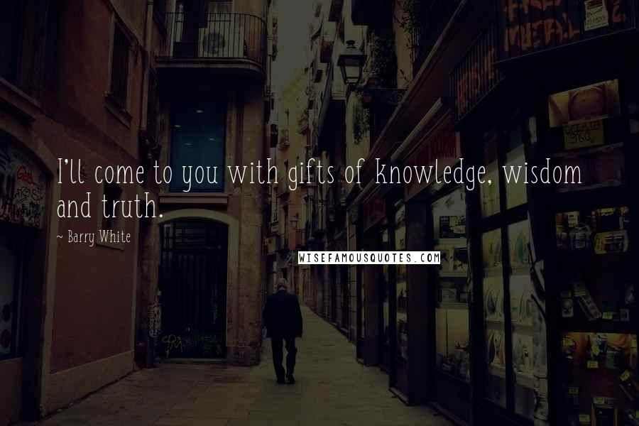 Barry White quotes: I'll come to you with gifts of knowledge, wisdom and truth.