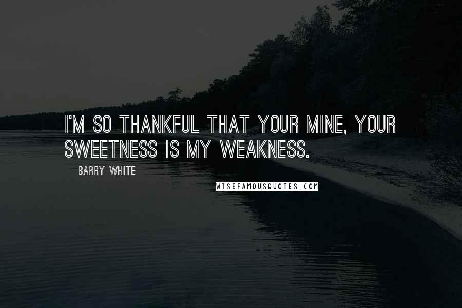 Barry White quotes: I'm so thankful that your mine, your sweetness is my weakness.