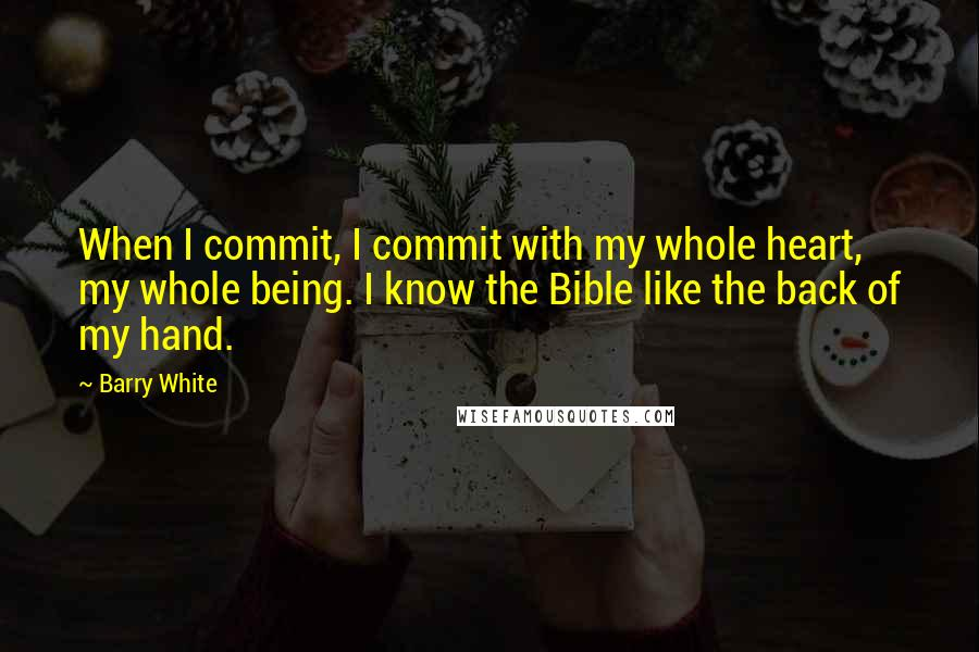 Barry White quotes: When I commit, I commit with my whole heart, my whole being. I know the Bible like the back of my hand.