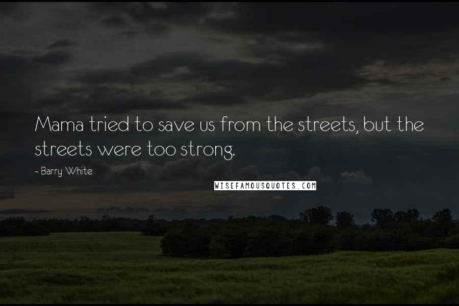 Barry White quotes: Mama tried to save us from the streets, but the streets were too strong.