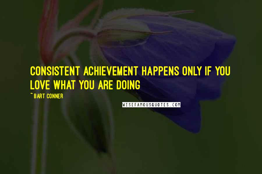 Bart Conner quotes: Consistent achievement happens only if you love what you are doing