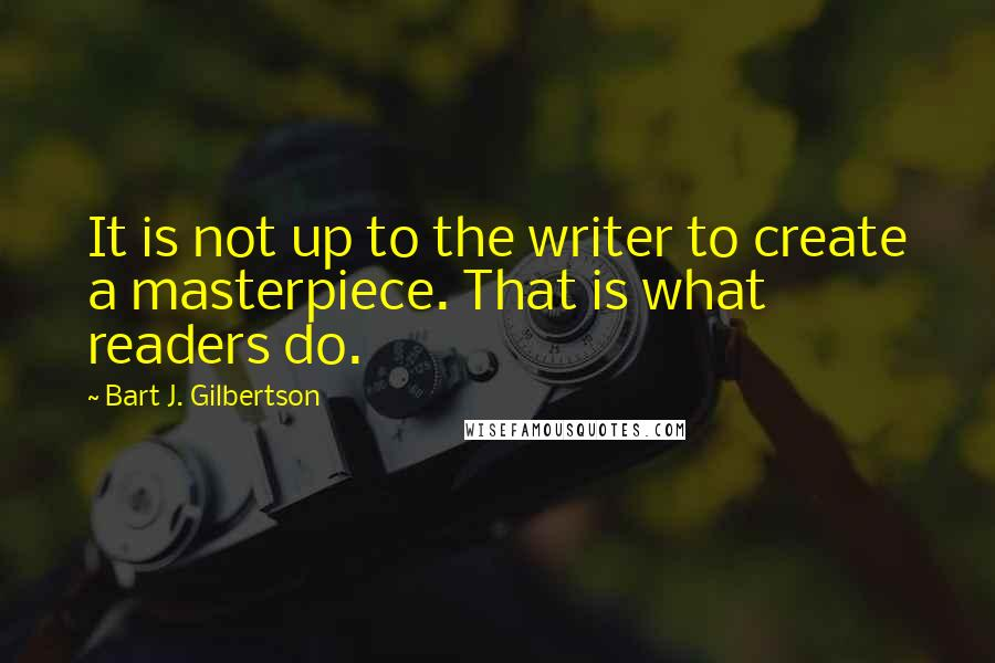 Bart J. Gilbertson quotes: It is not up to the writer to create a masterpiece. That is what readers do.