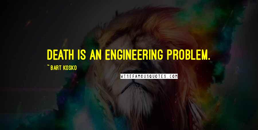 Bart Kosko quotes: Death is an engineering problem.