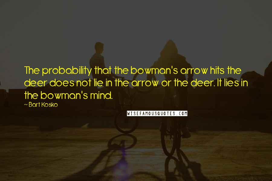 Bart Kosko quotes: The probability that the bowman's arrow hits the deer does not lie in the arrow or the deer. It lies in the bowman's mind.