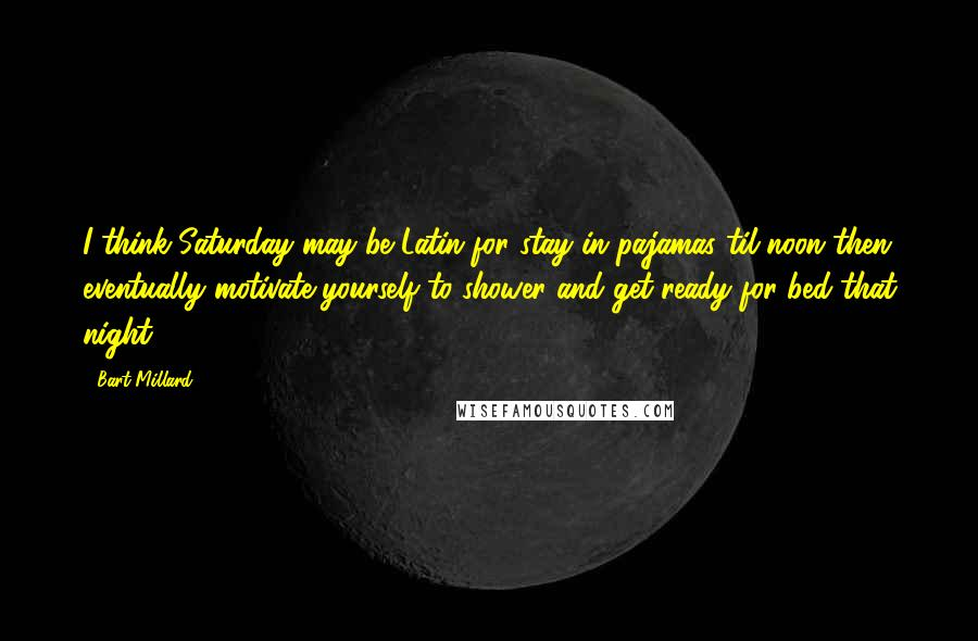 Bart Millard quotes: I think Saturday may be Latin for stay in pajamas til noon then eventually motivate yourself to shower and get ready for bed that night.