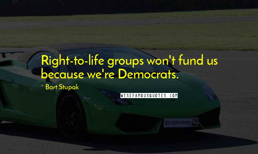 Bart Stupak quotes: Right-to-life groups won't fund us because we're Democrats.