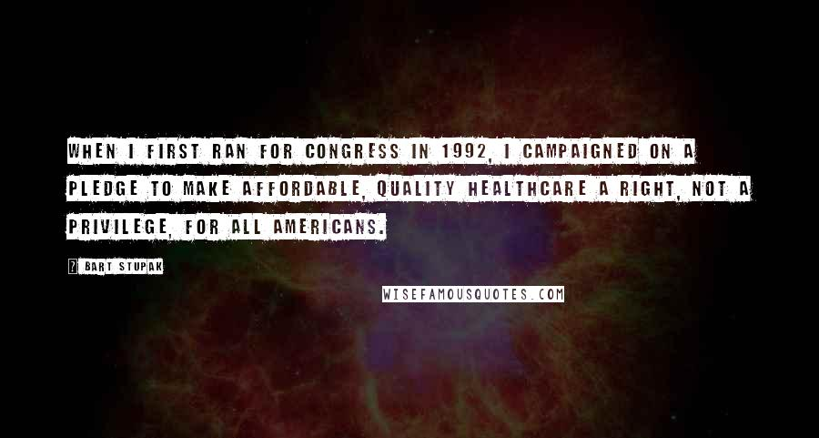 Bart Stupak quotes: When I first ran for Congress in 1992, I campaigned on a pledge to make affordable, quality healthcare a right, not a privilege, for all Americans.
