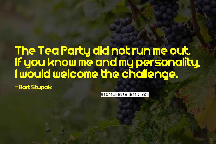 Bart Stupak quotes: The Tea Party did not run me out. If you know me and my personality, I would welcome the challenge.