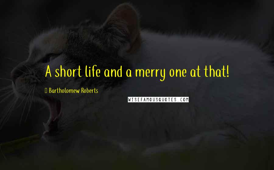 Bartholomew Roberts quotes: A short life and a merry one at that!