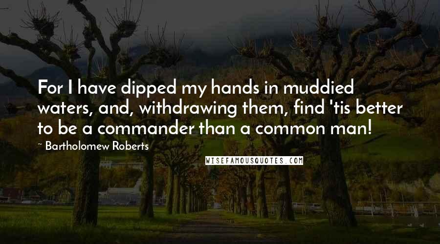 Bartholomew Roberts quotes: For I have dipped my hands in muddied waters, and, withdrawing them, find 'tis better to be a commander than a common man!