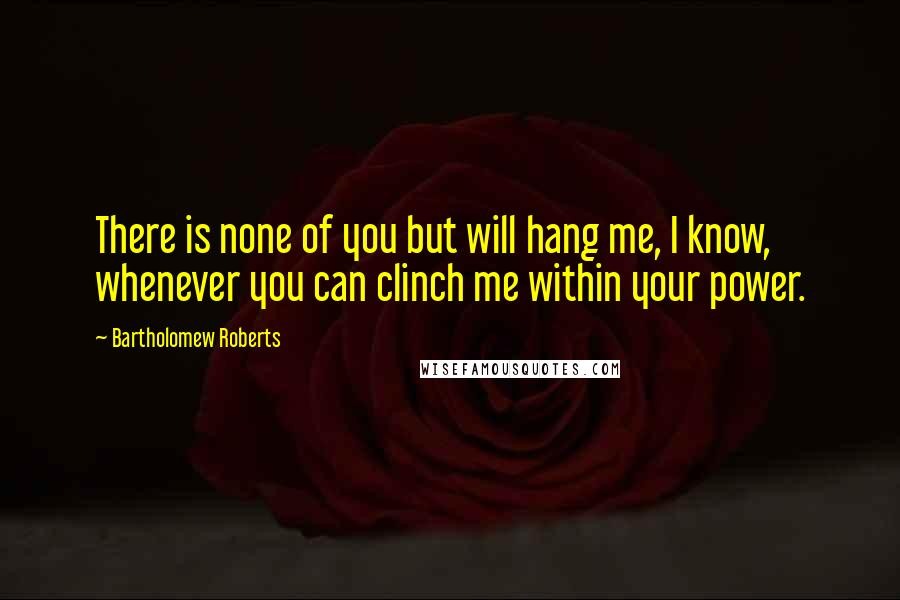Bartholomew Roberts quotes: There is none of you but will hang me, I know, whenever you can clinch me within your power.