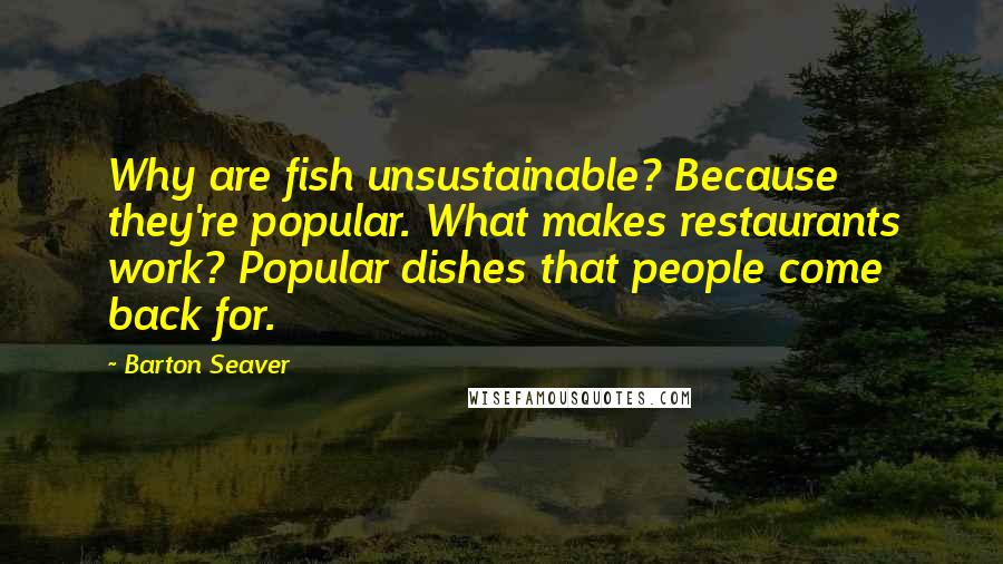 Barton Seaver quotes: Why are fish unsustainable? Because they're popular. What makes restaurants work? Popular dishes that people come back for.