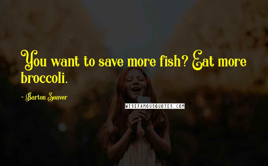 Barton Seaver quotes: You want to save more fish? Eat more broccoli.