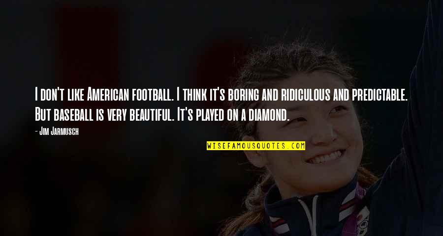 Baseball Diamond Quotes By Jim Jarmusch: I don't like American football. I think it's