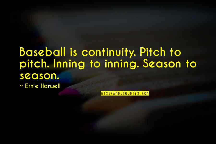 Baseball Season Quotes By Ernie Harwell: Baseball is continuity. Pitch to pitch. Inning to