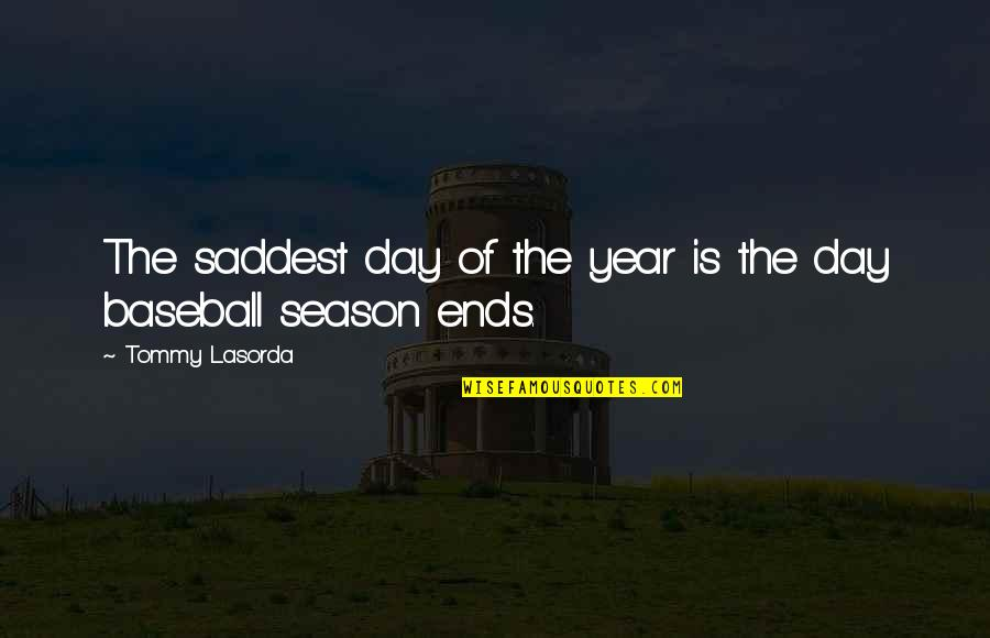 Baseball Season Quotes By Tommy Lasorda: The saddest day of the year is the
