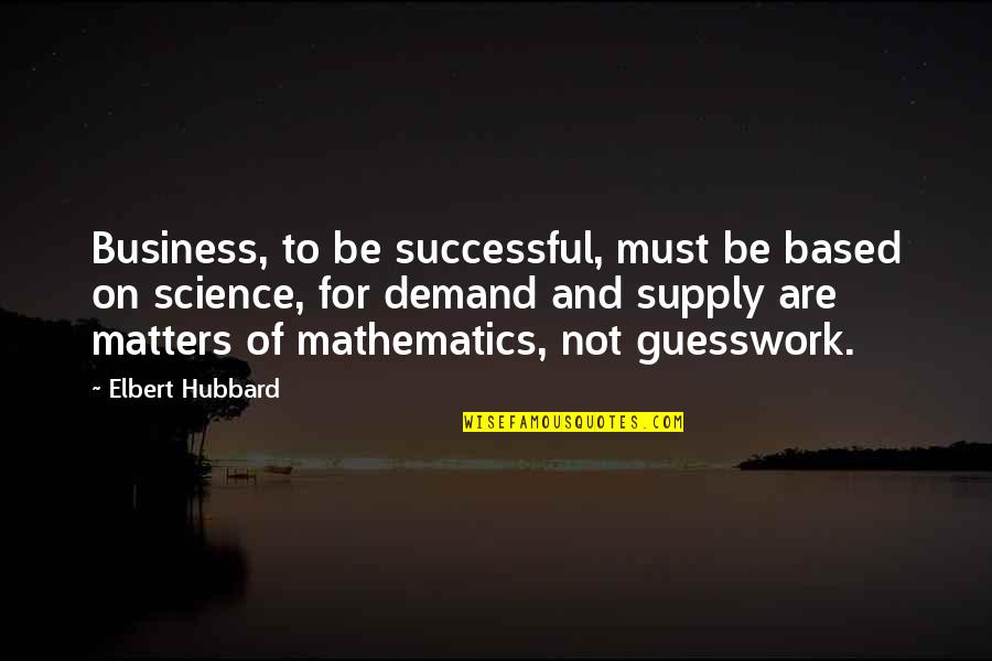 Based On Success Quotes By Elbert Hubbard: Business, to be successful, must be based on