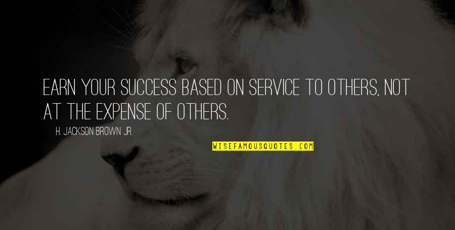 Based On Success Quotes By H. Jackson Brown Jr.: Earn your success based on service to others,
