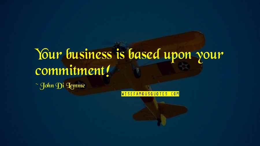 Based On Success Quotes By John Di Lemme: Your business is based upon your commitment!