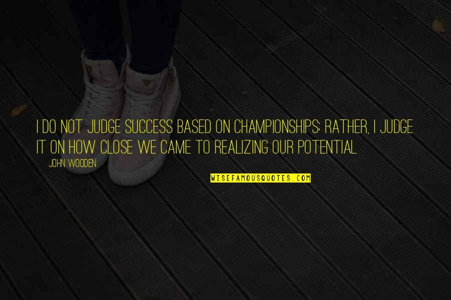 Based On Success Quotes By John Wooden: I do not judge success based on championships;