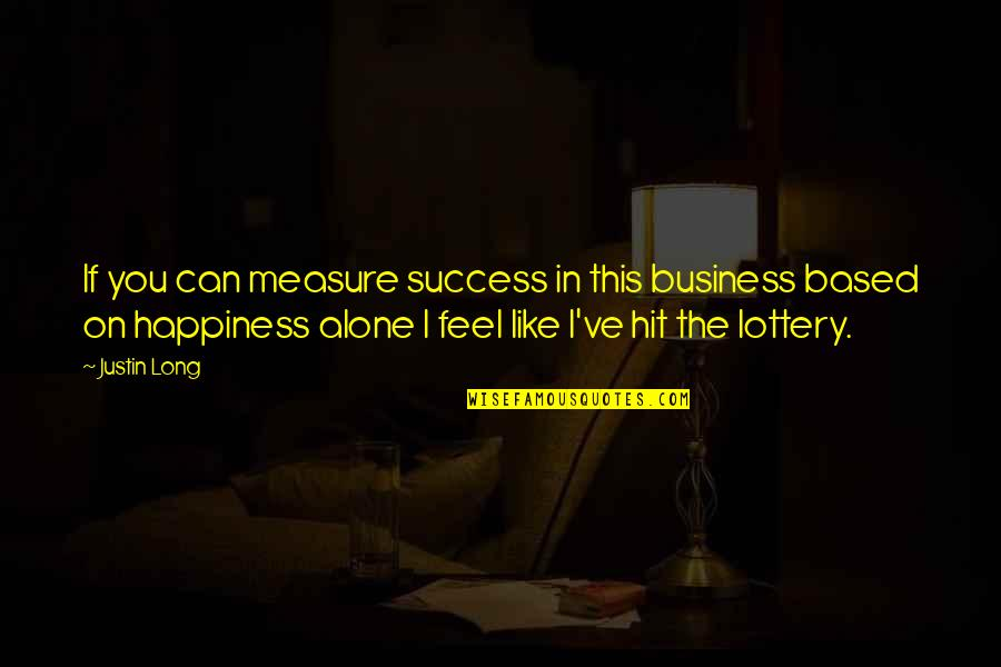 Based On Success Quotes By Justin Long: If you can measure success in this business