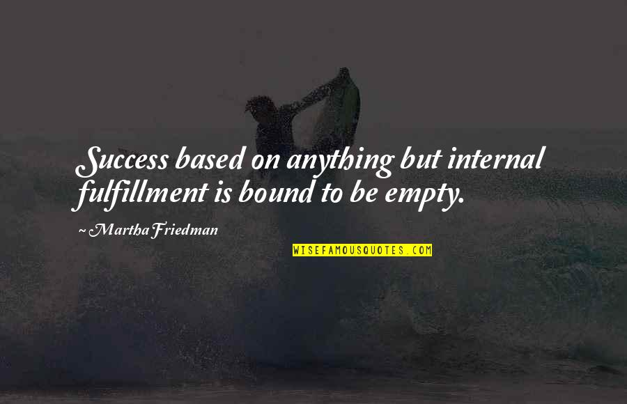 Based On Success Quotes By Martha Friedman: Success based on anything but internal fulfillment is