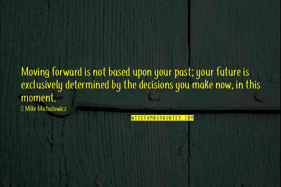 Based On Success Quotes By Mike Michalowicz: Moving forward is not based upon your past;