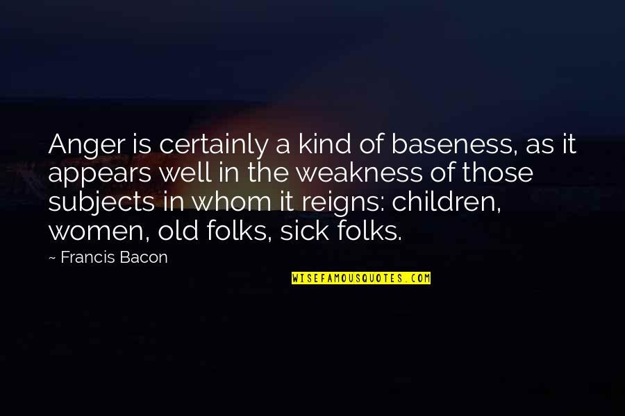 Baseness Quotes By Francis Bacon: Anger is certainly a kind of baseness, as