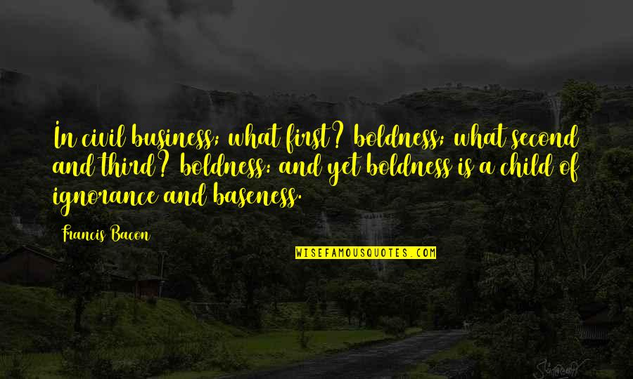 Baseness Quotes By Francis Bacon: In civil business; what first? boldness; what second