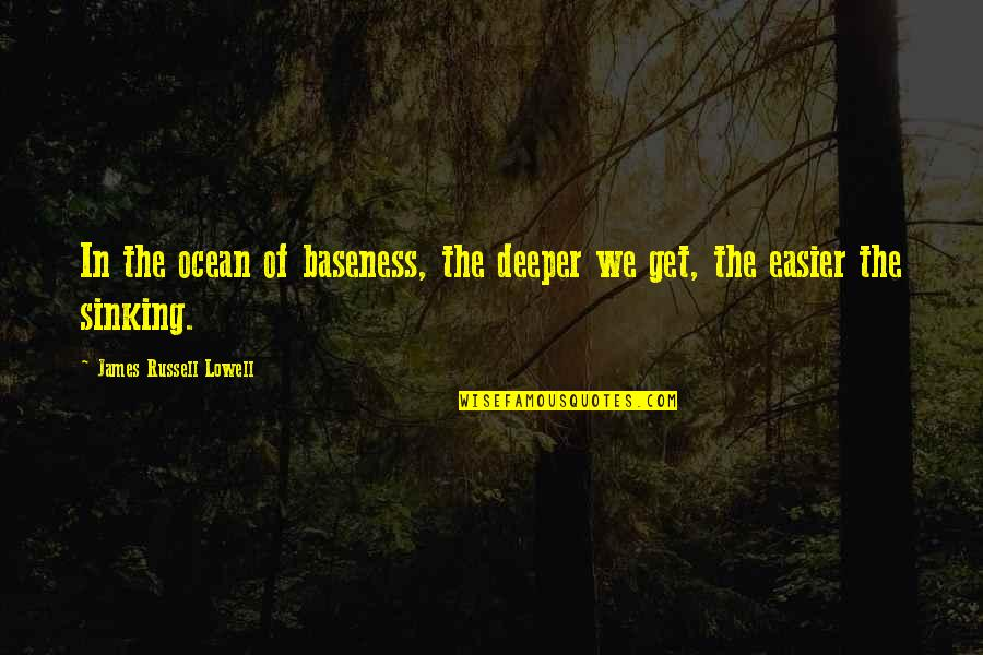 Baseness Quotes By James Russell Lowell: In the ocean of baseness, the deeper we