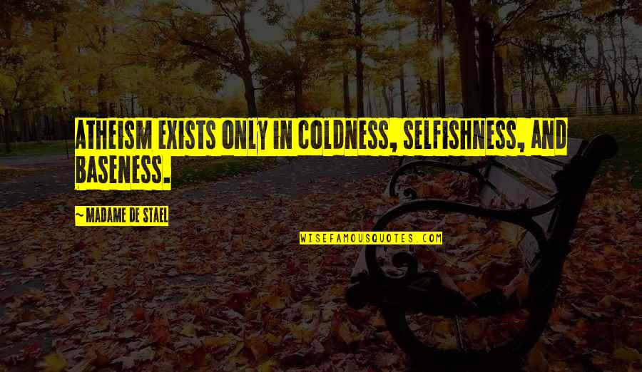 Baseness Quotes By Madame De Stael: Atheism exists only in coldness, selfishness, and baseness.