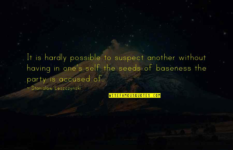 Baseness Quotes By Stanislaw Leszczynski: It is hardly possible to suspect another without
