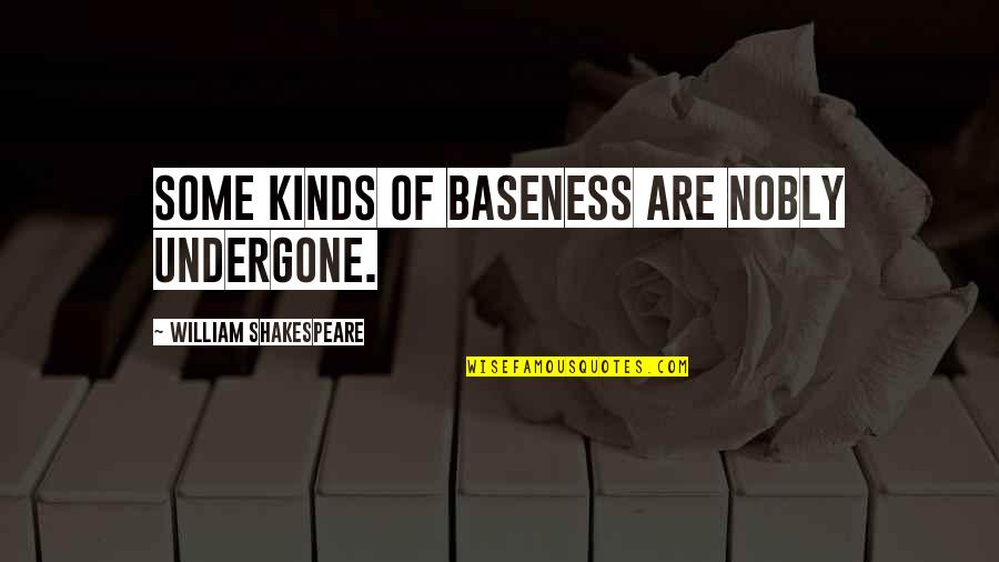 Baseness Quotes By William Shakespeare: Some kinds of baseness are nobly undergone.