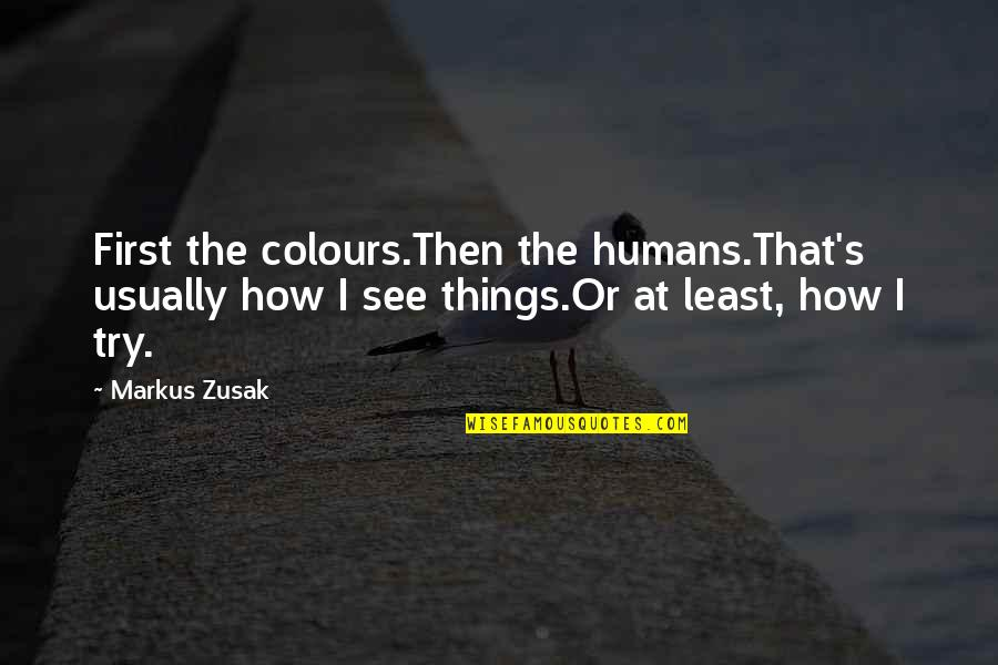 Bash Cd Quotes By Markus Zusak: First the colours.Then the humans.That's usually how I