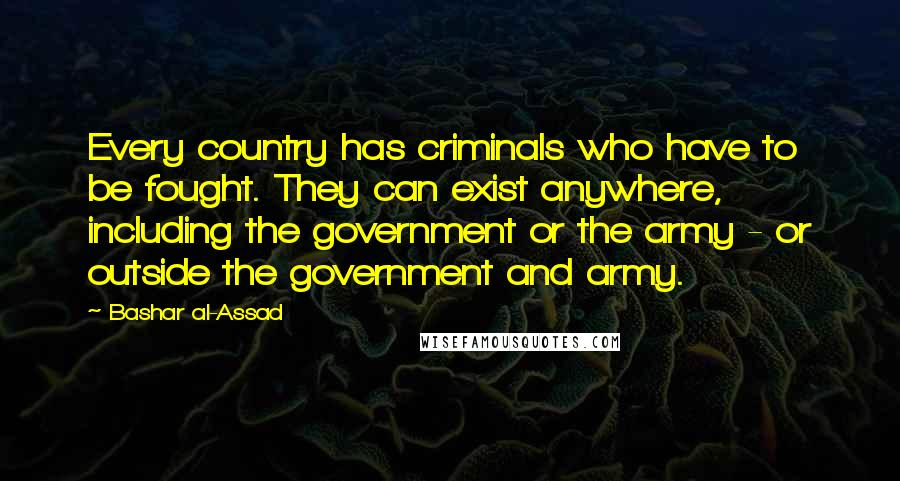 Bashar Al-Assad quotes: Every country has criminals who have to be fought. They can exist anywhere, including the government or the army - or outside the government and army.