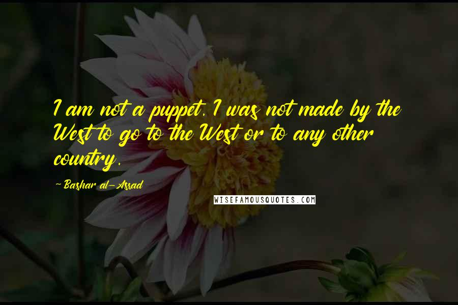 Bashar Al-Assad quotes: I am not a puppet. I was not made by the West to go to the West or to any other country.