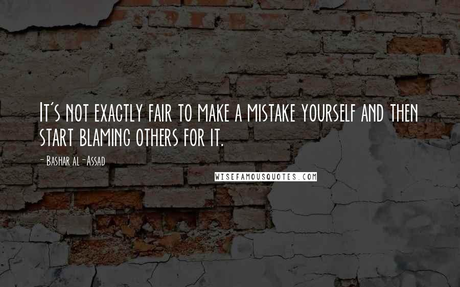 Bashar Al-Assad quotes: It's not exactly fair to make a mistake yourself and then start blaming others for it.