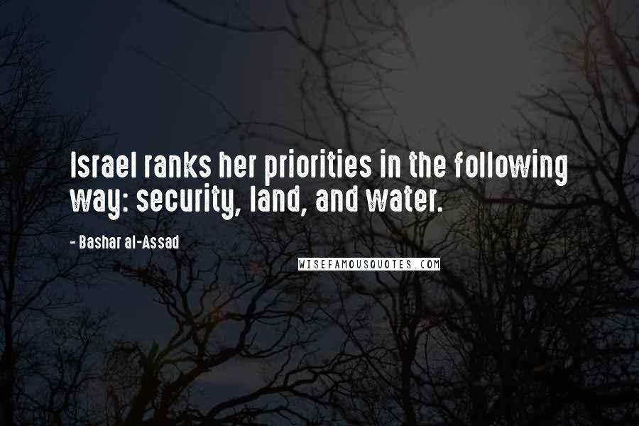 Bashar Al-Assad quotes: Israel ranks her priorities in the following way: security, land, and water.