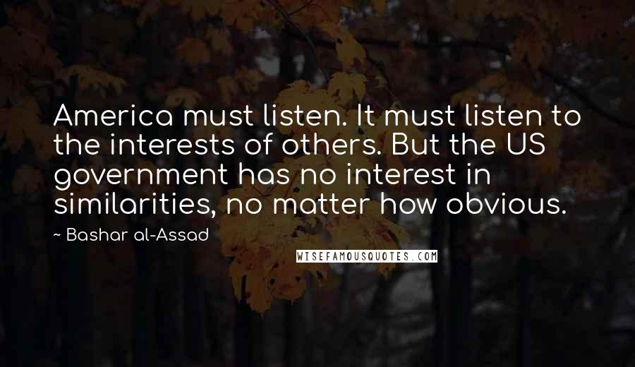 Bashar Al-Assad quotes: America must listen. It must listen to the interests of others. But the US government has no interest in similarities, no matter how obvious.