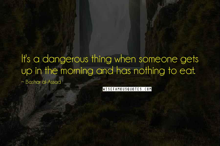 Bashar Al-Assad quotes: It's a dangerous thing when someone gets up in the morning and has nothing to eat.